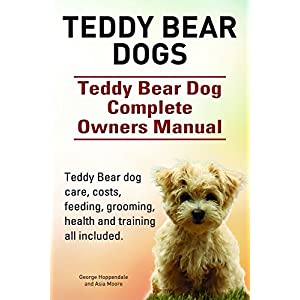 Teddy Bear dogs. Teddy Bear dog care, costs, feeding, grooming, health and training all included. Teddy Bear dog Complete Owners Manual. 1
