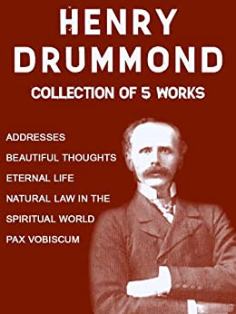 Henry Drummond: Collection of 5 Works: Addresses, Beautiful Thoughts, Eternal Life, Natural Law In The Spiritual World, Pax Vobiscum by [Drummond, Henry]