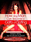 How Any Man Can Become a Guru of Dating- Simple, Easy & Great Dating Tips Collection