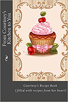 From Courtney's Kitchen to You: Courtney's Recipe Book (filled with recipes from her heart) (Personalized Recipe Books)