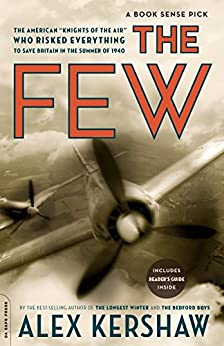 "The Few: The American ""Knights of the Air"" Who Risked Everything to Save Britain in the Summer of 1940 by [Kershaw, Alex]"