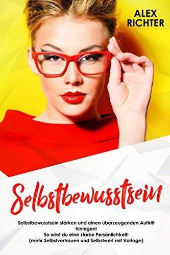 Selbstbewusstsein: Selbstbewusstsein stärken und einen überzeugenden Auftritt hinlegen! So wirst du eine starke Persönlichkeit! (mehr Selbstvertrauen und Selbstwert mit Vorlage) (German Edition)