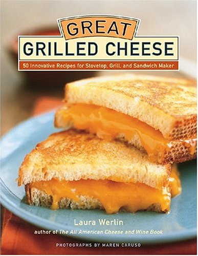 Great Grilled Cheese: 50 Innovative Recipes for Stove Top, Grill, and Sandwich Maker by Laura Werlin
