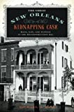 The Great New Orleans Kidnapping Case: Race, Law, and Justice in the Reconstruction Era