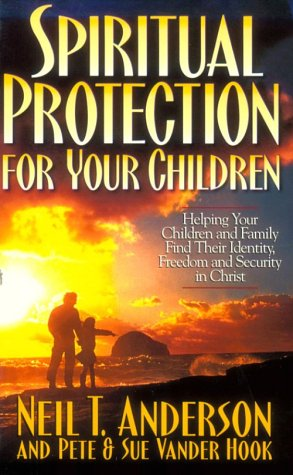 Spiritual Protection for Your Children: Helping Your Children and Family Find Their Identity, Freedom and Security in Christ
