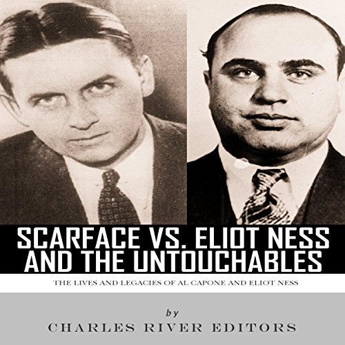 Scarface vs. Eliot Ness and the Untouchables: The Lives and Legacies of Al Capone and Eliot Ness