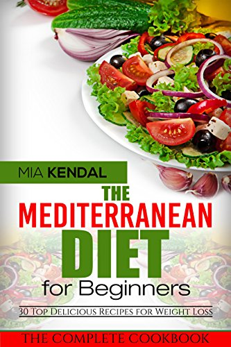 The Mediterranean Diet for Beginners. The Complete Cookbook. 30 Top Delicious Recipes for Weight Loss by Mia Kendal
