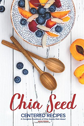 Chia Seed-Centered Recipes: A Complete Cookbook of Chia-licious Dish Ideas! by Martha Stephenson