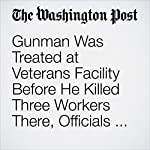 Gunman Was Treated at Veterans Facility Before He Killed Three Workers There, Officials Say   Eli Rosenberg,Alex Horton