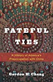 Fateful Ties: A History of America's Preoccupation with China
