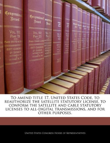 Read Online To amend title 17, United States Code, to reauthorize the satellite statutory license, to conform the satellite and cable statutory licenses to all-digital transmissions, and for other purposes. pdf