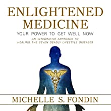 Enlightened Medicine: Your Power to Get Well Now: An Integrative Approach to Healing the Seven Deadly Lifestyle Diseases Audiobook by Michelle S. Fondin Narrated by Michelle S. Fondin