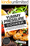Yummy Pressure Cooker: 51 Fast Pressure Cooker Recipes For The Great Flavors And Textures In No Time