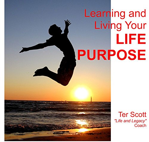Learning and Living Your Life's Purpose: Make your future and then your fortune. by [Scott, Terry]