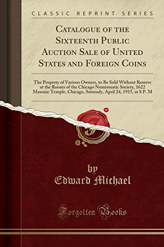 Catalogue of the Sixteenth Public Auction Sale of United States and Foreign Coins: The Property of Various Owners, to Be Sold Without Reserve at the ... Chicago, Saturady, April 24, 1915, at 8 P. M
