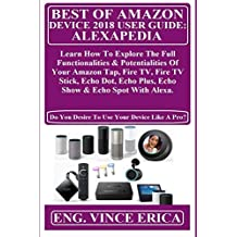 BEST OF AMAZON DEVICE 2018 USER GUiDE: ALEXAPEDIA:  Learn How To Explore The Full Functionalities & Potentialities Of Your Amazon Tap, Fire TV, Fire TV Stick, Echo Dot, Echo Plus, Echo Show & Echo...