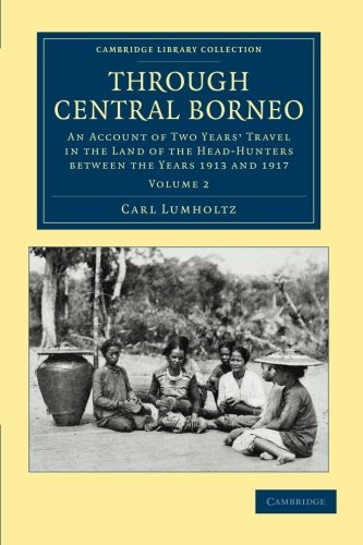 Through Central Borneo: An Account of Two Years' Travel in the Land of the Head-Hunters between the Years 1913 and 1917 (Cambridge Library Collection - Travel and Exploration in Asia) (Volume 2)