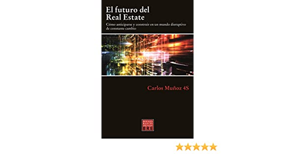 Amazon.com: El futuro del Real Estate: Cómo anticiparse y construir en un mundo disruptivo de constante cambio (Spanish Edition) eBook: Carlos Muñoz 4S: ...