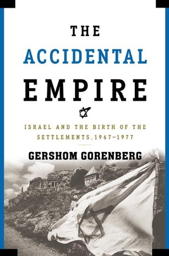 The Accidental Empire: Israel and the Birth of the Settlements, 1967-1977 -