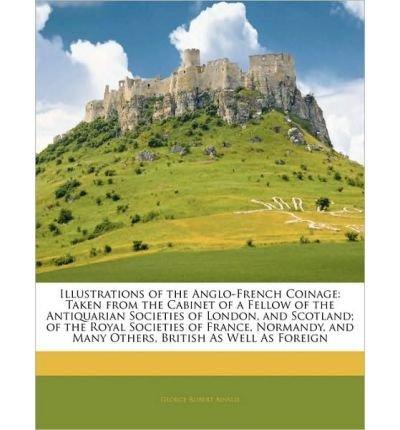 Download Illustrations of the Anglo-French Coinage: Taken from the Cabinet of a Fellow of the Antiquarian Societies of London, and Scotland; Of the Royal Societies of France, Normandy, and Many Others, British as Well as Foreign (Paperback) - Common pdf epub