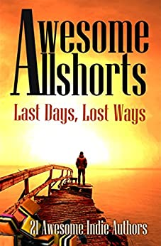 Awesome Allshorts: Last Days, Lost Ways by [21 Awesome Indies Authors]