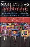 The Nightly News Nightmare, Stephen J. Farnsworth and S. Robert Lichter, 0742519066