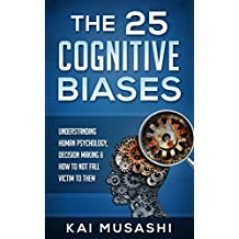The 25 Cognitive Biases: Understanding Human Psychology, Decision Making & How To Not Fall Victim To Them (Psychology, Life Hacks, Brain Training, Improve Memory)