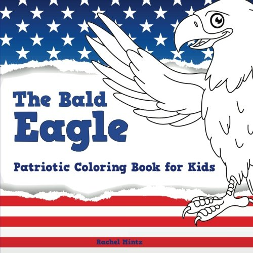 The Bald Eagle - Patriotic Coloring Book for Kids: Color The U. S. National Symbol - United States Independence Day (4th of July) for Ages 4-8