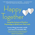 Happy Together: Using the Science of Positive Psychology to Build Love That Lasts | Suzann Pileggi Pawelski MAPP,James O. Pawelski PhD