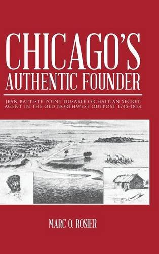 Read Online Chicago's Authentic Founder: JEAN BAPTISTE POINT DUSABLE OR HAITIAN SECRET AGENT IN THE OLD NORTHWEST OUTPOST 1745-1818 PDF