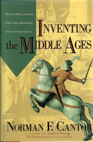 Inventing the Middle Ages: The Lives, Works, and Ideas of the Great Medievalists of the Twentieth Century