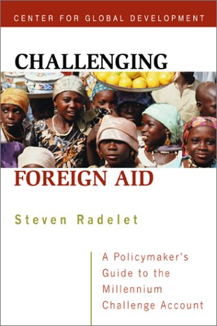 Challenging Foreign Aid: A Policymakers Guide to the Millennium Challenge Account Steve Radelet