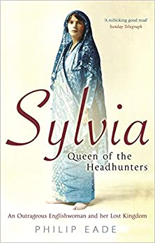 Sylvia, Queen Of The Headhunters: An Outrageous Englishwoman And Her Lost Kingdom