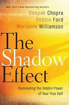 The Shadow Effect: Illuminating the Hidden Power of Your True Self by [Chopra, Deepak, Williamson, Marianne, Ford, Debbie]