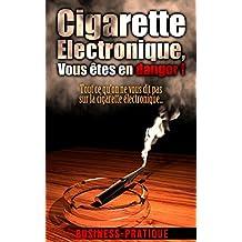 Cigarette Electronique, vous êtes en danger !: Tout ce qu'on ne vous dit pas sur la cigarette électronique (French Edition)