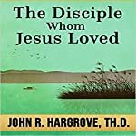 The Disciple Whom Jesus Loved: Course Eight: Biblical Studies 101, Book 8 | John R Hargrove