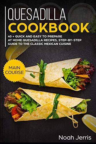 Quesadilla Cookbook: MAIN COURSE – 40 + Quick and easy to prepare at home quesadilla recipes, step-by-step guide to the classic Mexican cuisine by Noah Jerris