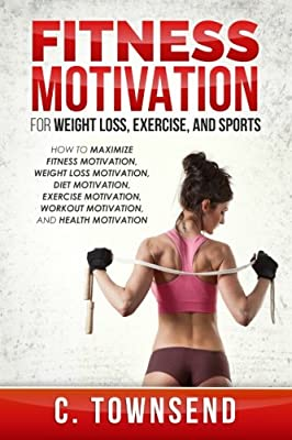 Fitness Motivation for Weight Loss, Exercise, and Sports: How to Maximize Fitness Motivation, Weight Loss Motivation, Diet Motivation, Exercise Motivation, Workout Motivation, and Health Motivation