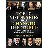 Top 10 Visionaries that Changed the World: 500 Life and Business Lessons from: Steve Jobs, Richard Branson, Tony Robins, Warren Buffett, Bill Gates, Arnold Schwarzenegger, Elon Musk, Donald Trump...
