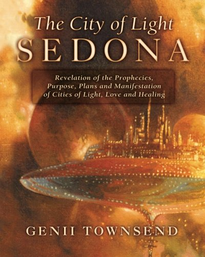 The City of Light Sedona: Revelation of the Prophecies, Purpose, Plans and Coming Manifestation of Cities of Light, Love and Healing