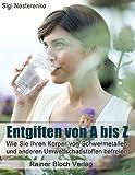 Entgiften von A bis Z: Wie Sie Ihren Körper von Schwermetallen und anderen Umweltschadstoffen befreien