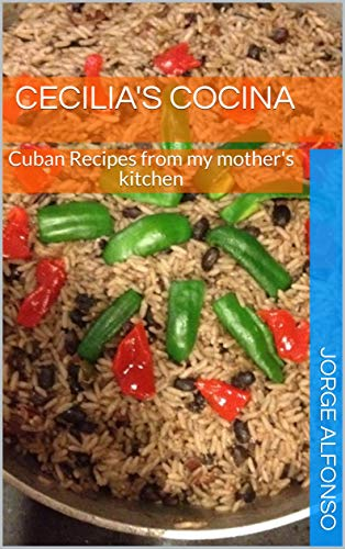 Cecilia's Cocina: Cuban Recipes from my mother's kitchen by Jorge Alfonso