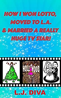 How I Won Lotto, Moved To L.A. & Married A Really Huge TV Star! by [Diva, L.J.]