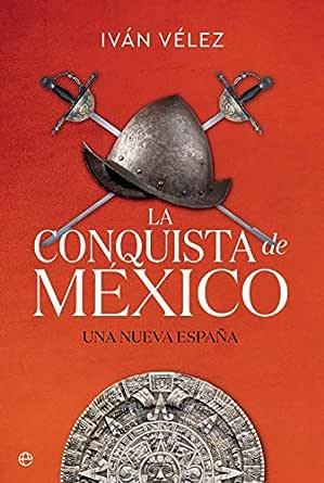 La conquista de México: Una nueva España (Historia) eBook: Vélez ...