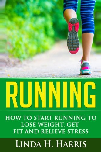 Running: How to Start Running to Lose Weight, Get Fit and Relieve Stress (Running Programs For Beginners To Lose Weight)