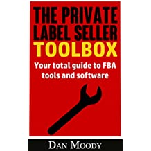 The Private Label Seller Toolbox - No Affiliate Links! Reviews, Breakdowns and Comparisons of All the Tools and Software you Need: Your total guide to ... software (Private Label University Book 3)