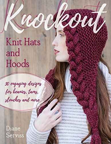 Knockout Knit Hats and Hoods: 30 Engaging Designs for Beanies, Tams, Slouches, and More by [Serviss, Diane]