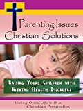Parenting Issues, Christian Solutions: Raising Young Children with Mental Health Disorders