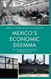Mexico's Economic Dilemma: The Developmental Failure of Neoliberalism (Critical Currents in Latin American Perspectives Series), James M. Cypher, Raúl Delgado Wise, 0742556603