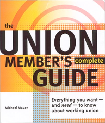 The Union Member's Complete Guide: Everything You Want -- And Need -- To Know About Working Union